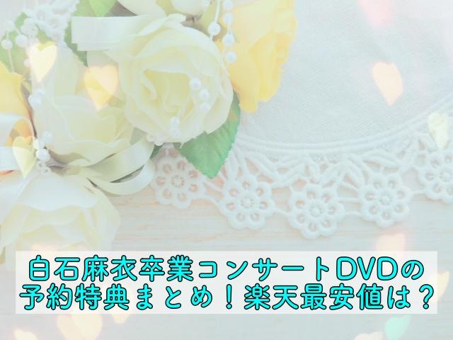 白石麻衣卒業コンサート DVD 特典