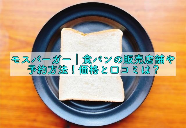モスバーガー 食パン 販売 店 モスバーガーの食パンは美味しい?味の口コミ評判・感想を調査!